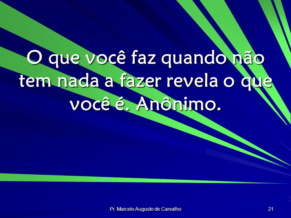 Pr. Marcelo Augusto de Carvalho 21 O que você faz quando não tem nada a fazer revela o que você é.