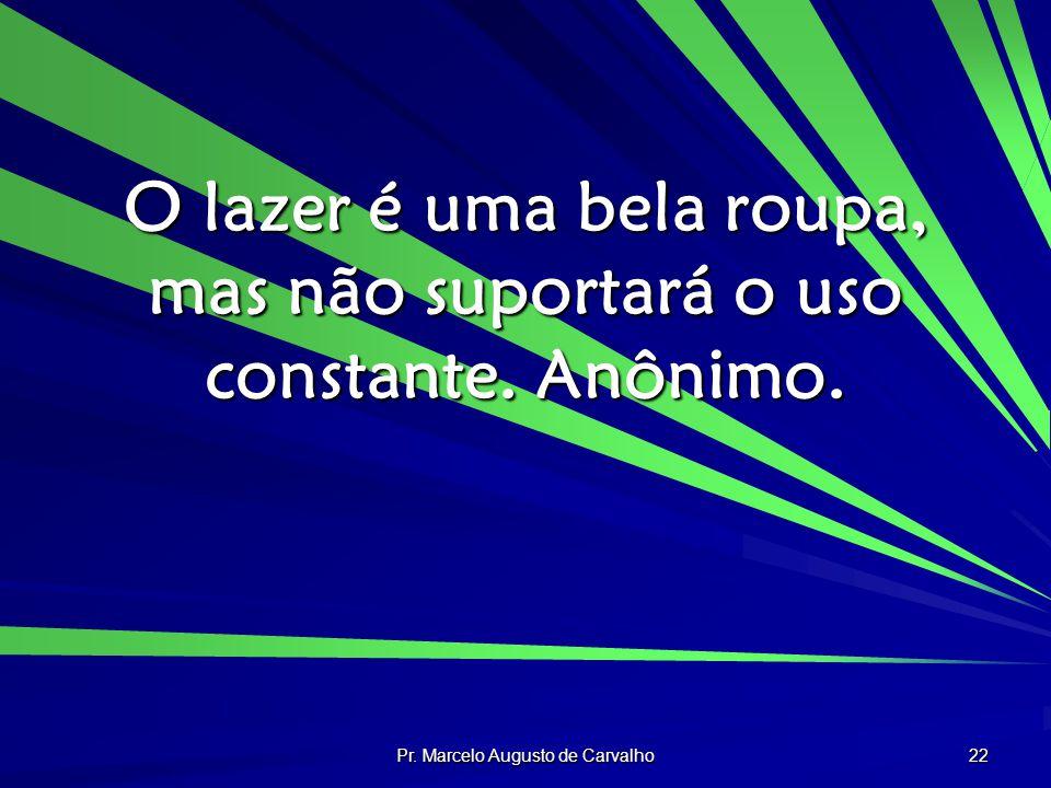 Pr. Marcelo Augusto de Carvalho 22 O lazer é uma bela roupa, mas não suportará o uso constante. Anônimo.