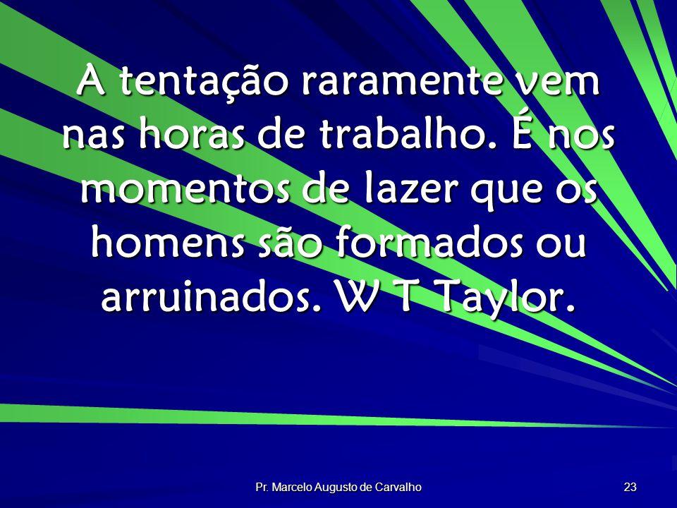 Pr. Marcelo Augusto de Carvalho 23 A tentação raramente vem nas horas de trabalho. É nos momentos de lazer que os homens são formados ou arruinados. W