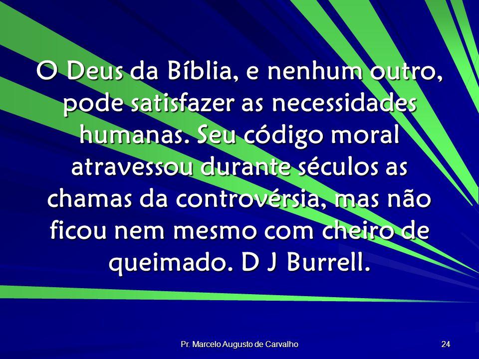 Pr. Marcelo Augusto de Carvalho 24 O Deus da Bíblia, e nenhum outro, pode satisfazer as necessidades humanas. Seu código moral atravessou durante sécu