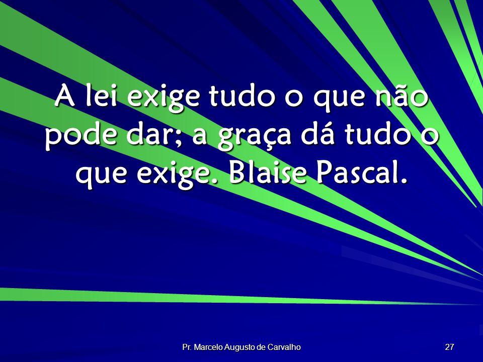 Pr. Marcelo Augusto de Carvalho 27 A lei exige tudo o que não pode dar; a graça dá tudo o que exige. Blaise Pascal.