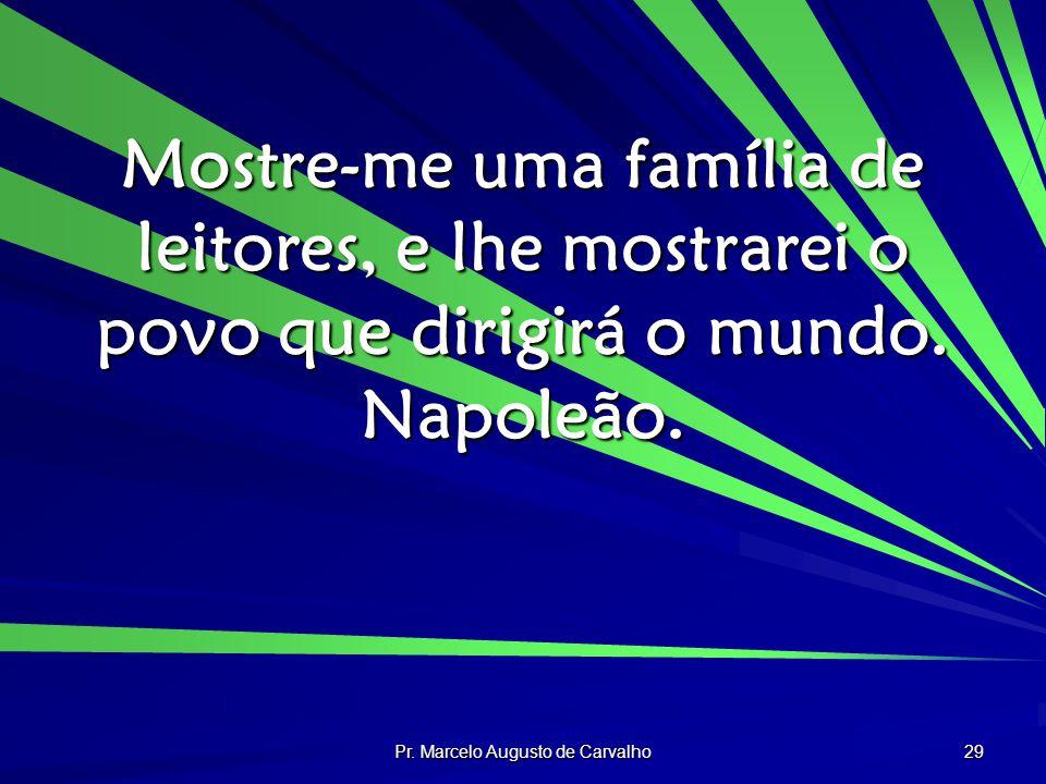 Pr. Marcelo Augusto de Carvalho 29 Mostre-me uma família de leitores, e lhe mostrarei o povo que dirigirá o mundo. Napoleão.