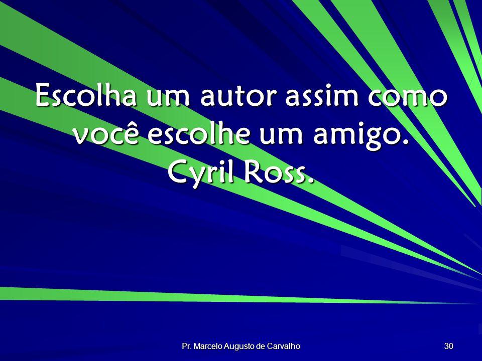 Pr. Marcelo Augusto de Carvalho 30 Escolha um autor assim como você escolhe um amigo. Cyril Ross.