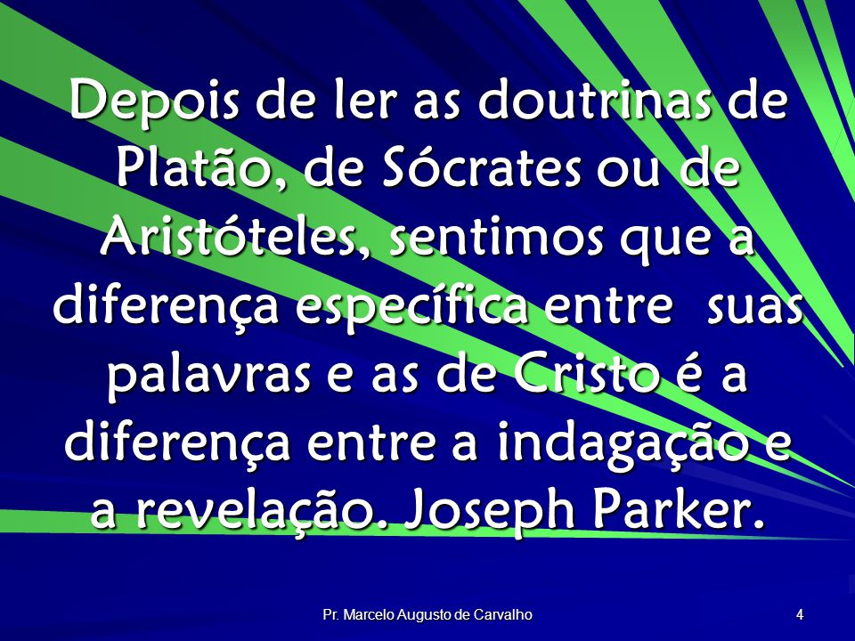 Pr. Marcelo Augusto de Carvalho 4 Depois de ler as doutrinas de Platão, de Sócrates ou de Aristóteles, sentimos que a diferença específica entre suas