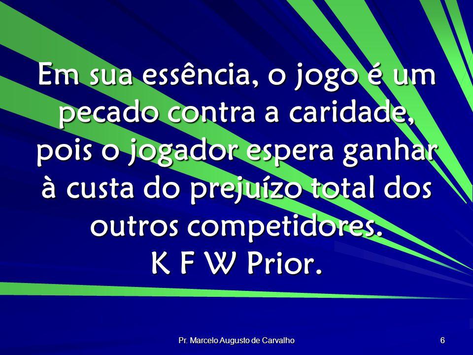 Pr. Marcelo Augusto de Carvalho 6 Em sua essência, o jogo é um pecado contra a caridade, pois o jogador espera ganhar à custa do prejuízo total dos ou