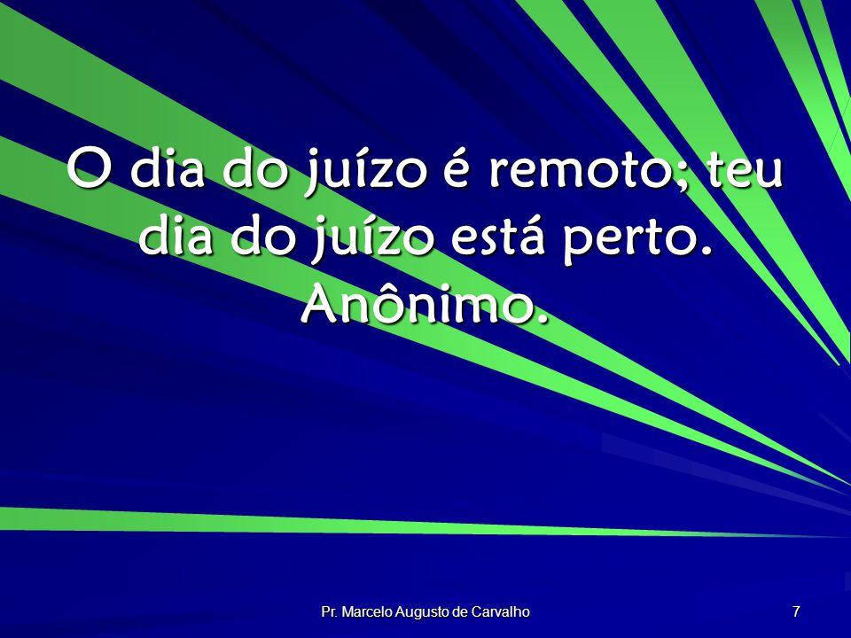 Pr. Marcelo Augusto de Carvalho 7 O dia do juízo é remoto; teu dia do juízo está perto. Anônimo.
