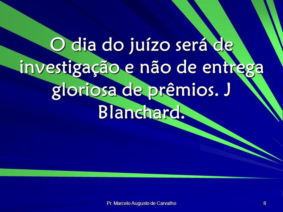 Pr. Marcelo Augusto de Carvalho 8 O dia do juízo será de investigação e não de entrega gloriosa de prêmios. J Blanchard.