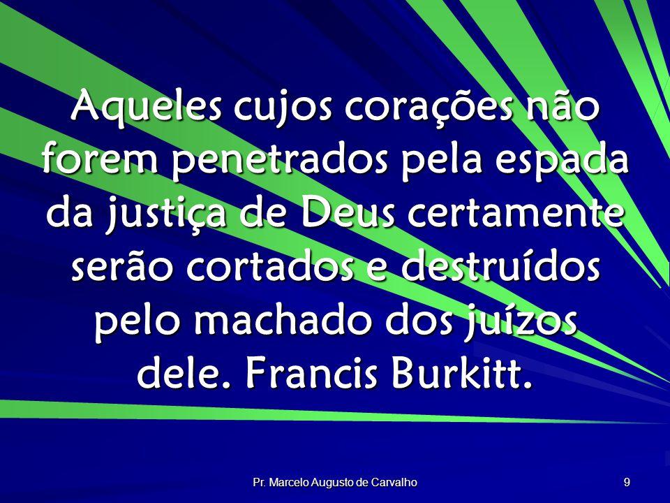 Pr. Marcelo Augusto de Carvalho 9 Aqueles cujos corações não forem penetrados pela espada da justiça de Deus certamente serão cortados e destruídos pe