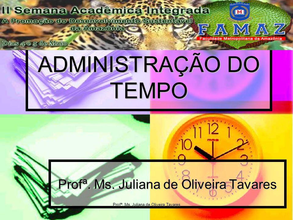 ADMINISTRAÇÃO DO TEMPO Profª. Ms. Juliana de Oliveira Tavares