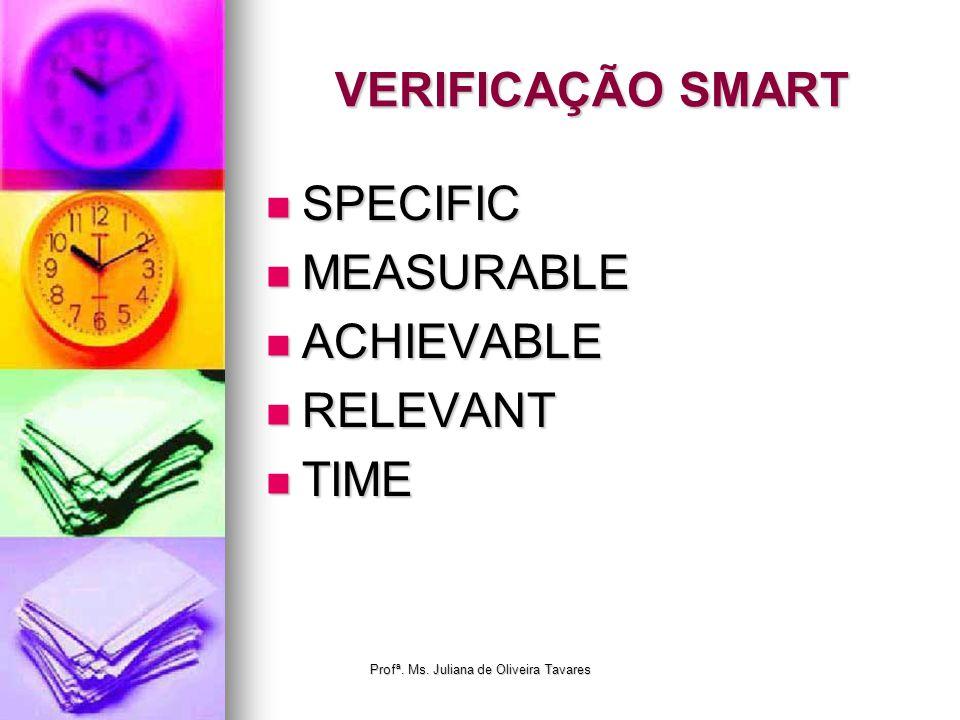 VERIFICAÇÃO SMART SPECIFIC SPECIFIC MEASURABLE MEASURABLE ACHIEVABLE ACHIEVABLE RELEVANT RELEVANT TIME TIME Profª. Ms. Juliana de Oliveira Tavares