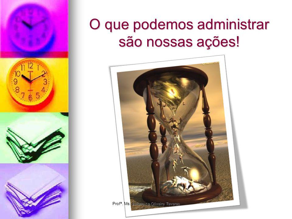 O que podemos administrar são nossas ações! Profª. Ms. Juliana de Oliveira Tavares