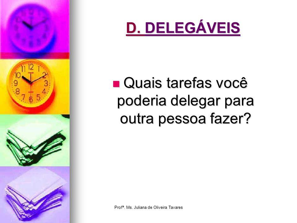 D. DELEGÁVEIS Quais tarefas você poderia delegar para outra pessoa fazer? Quais tarefas você poderia delegar para outra pessoa fazer? Profª. Ms. Julia