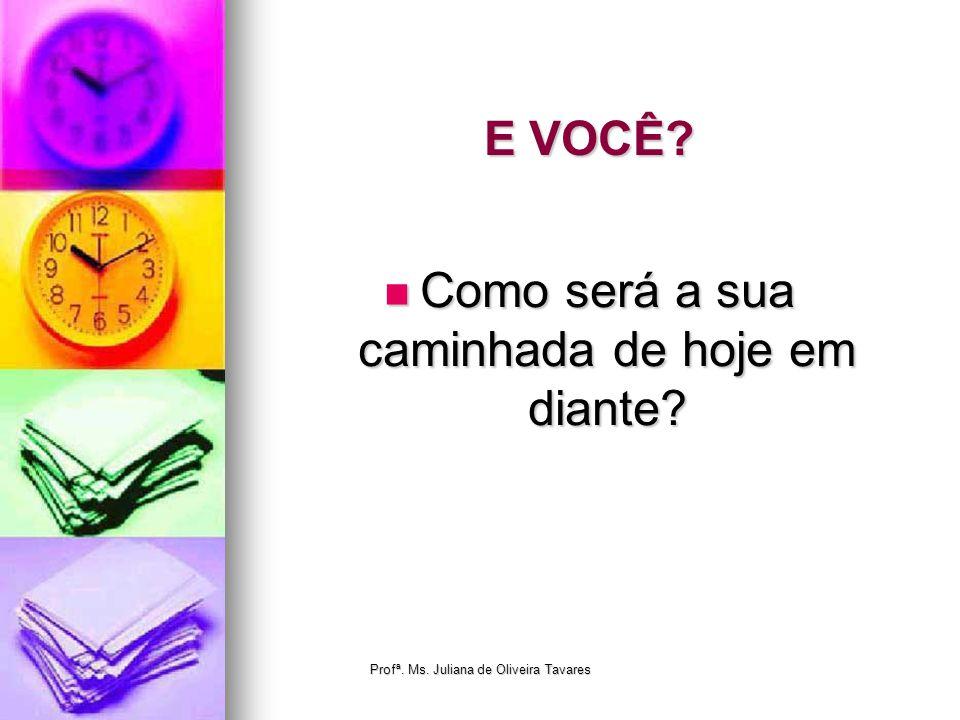 E VOCÊ? Como será a sua caminhada de hoje em diante? Como será a sua caminhada de hoje em diante? Profª. Ms. Juliana de Oliveira Tavares