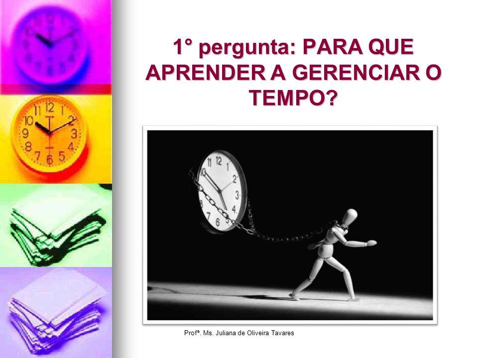 1° pergunta: PARA QUE APRENDER A GERENCIAR O TEMPO? Profª. Ms. Juliana de Oliveira Tavares