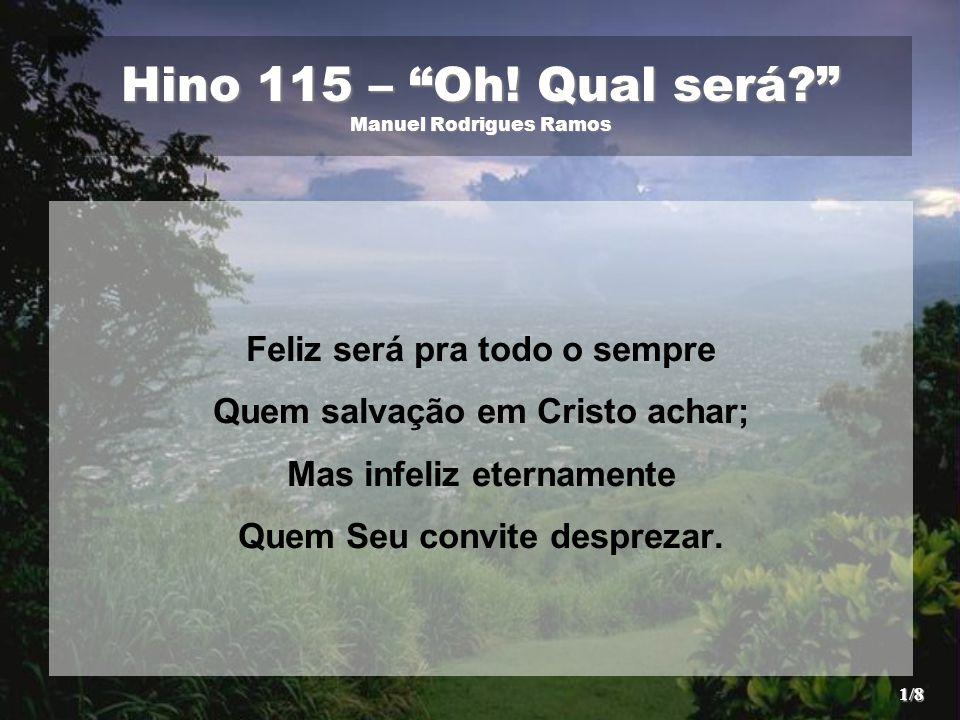 """Hino 115 – """"Oh! Qual será?"""" Manuel Rodrigues Ramos Feliz será pra todo o sempre Quem salvação em Cristo achar; Mas infeliz eternamente Quem Seu convit"""