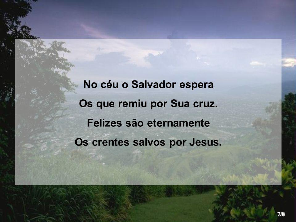 No céu o Salvador espera Os que remiu por Sua cruz. Felizes são eternamente Os crentes salvos por Jesus. 7/8