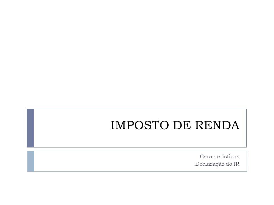 IMPOSTO DE RENDA Características Declaração do IR