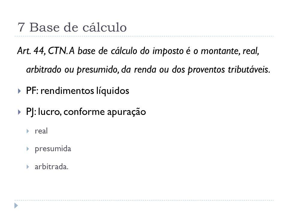 7 Base de cálculo Art. 44, CTN. A base de cálculo do imposto é o montante, real, arbitrado ou presumido, da renda ou dos proventos tributáveis.  PF: