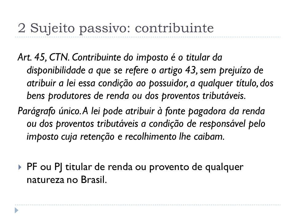 2 Sujeito passivo: contribuinte Art. 45, CTN. Contribuinte do imposto é o titular da disponibilidade a que se refere o artigo 43, sem prejuízo de atri