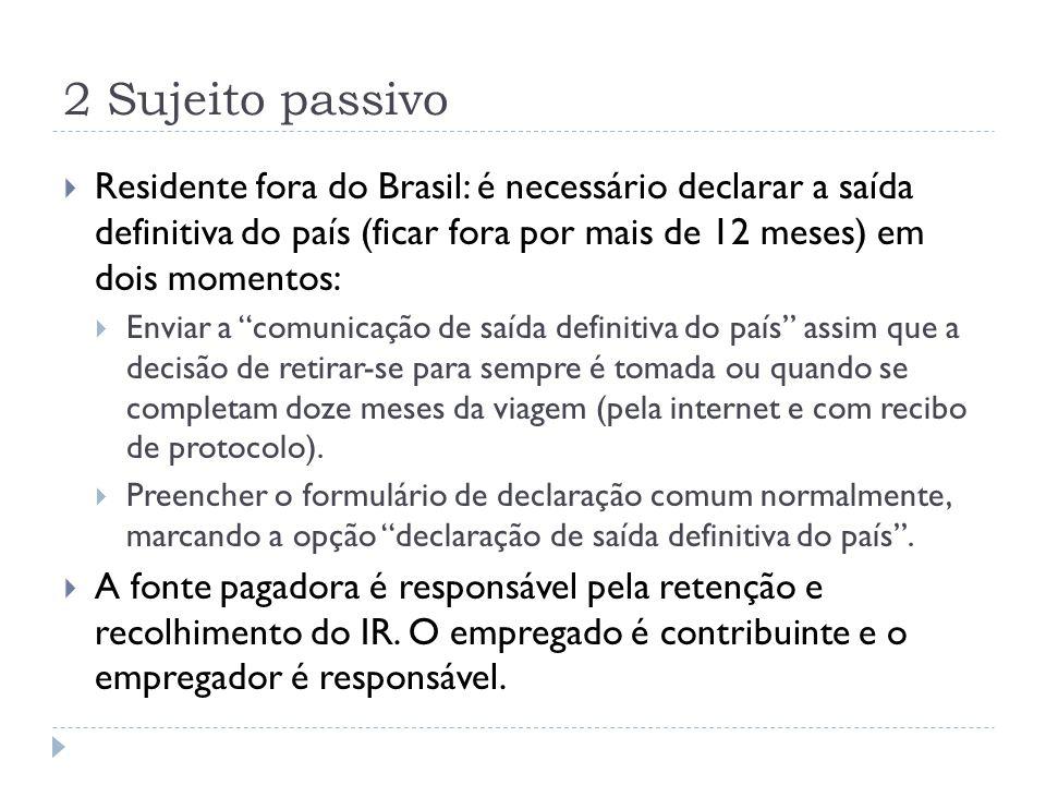 2 Sujeito passivo  Residente fora do Brasil: é necessário declarar a saída definitiva do país (ficar fora por mais de 12 meses) em dois momentos:  E