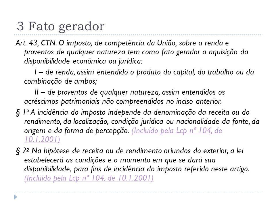 3 Fato gerador Art. 43, CTN. O imposto, de competência da União, sobre a renda e proventos de qualquer natureza tem como fato gerador a aquisição da d