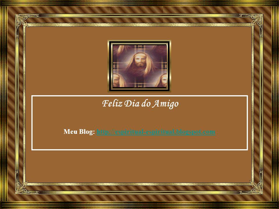 Feliz Dia do Amigo Meu Blog: http://espiritual-espiritual.blogspot.comhttp://espiritual-espiritual.blogspot.com