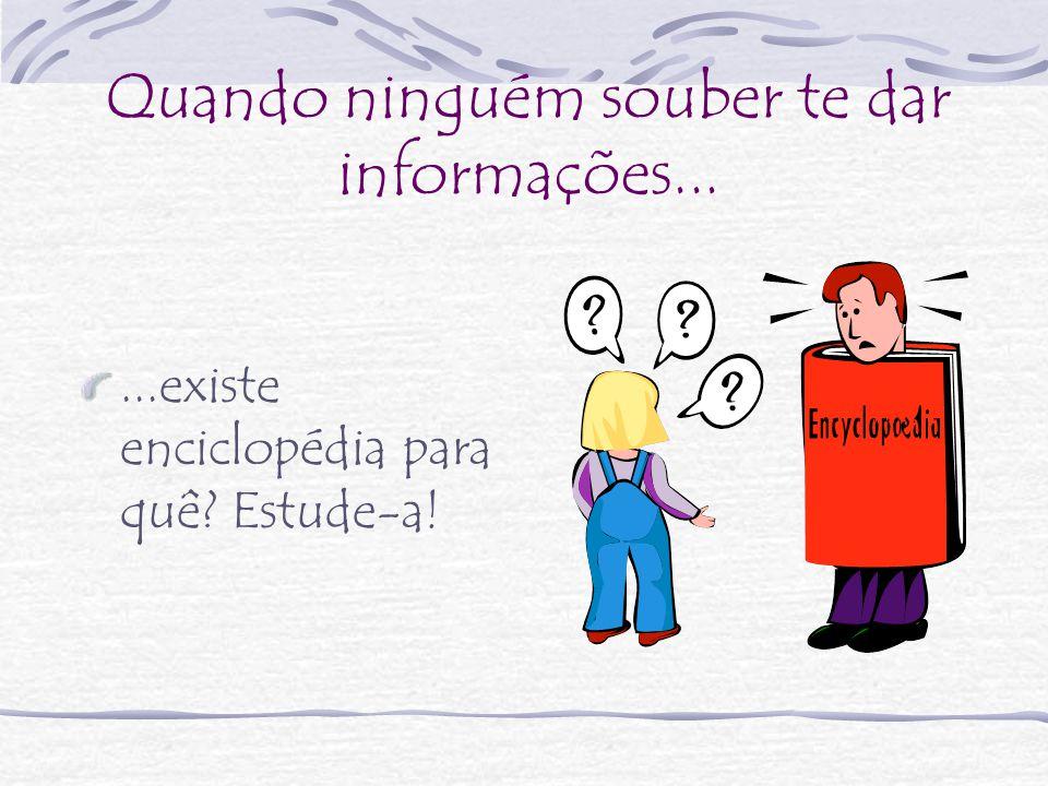 Quando ninguém souber te dar informações......existe enciclopédia para quê? Estude-a!
