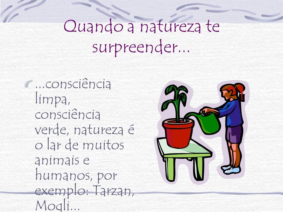 Quando a natureza te surpreender......consciência limpa, consciência verde, natureza é o lar de muitos animais e humanos, por exemplo: Tarzan, Mogli...