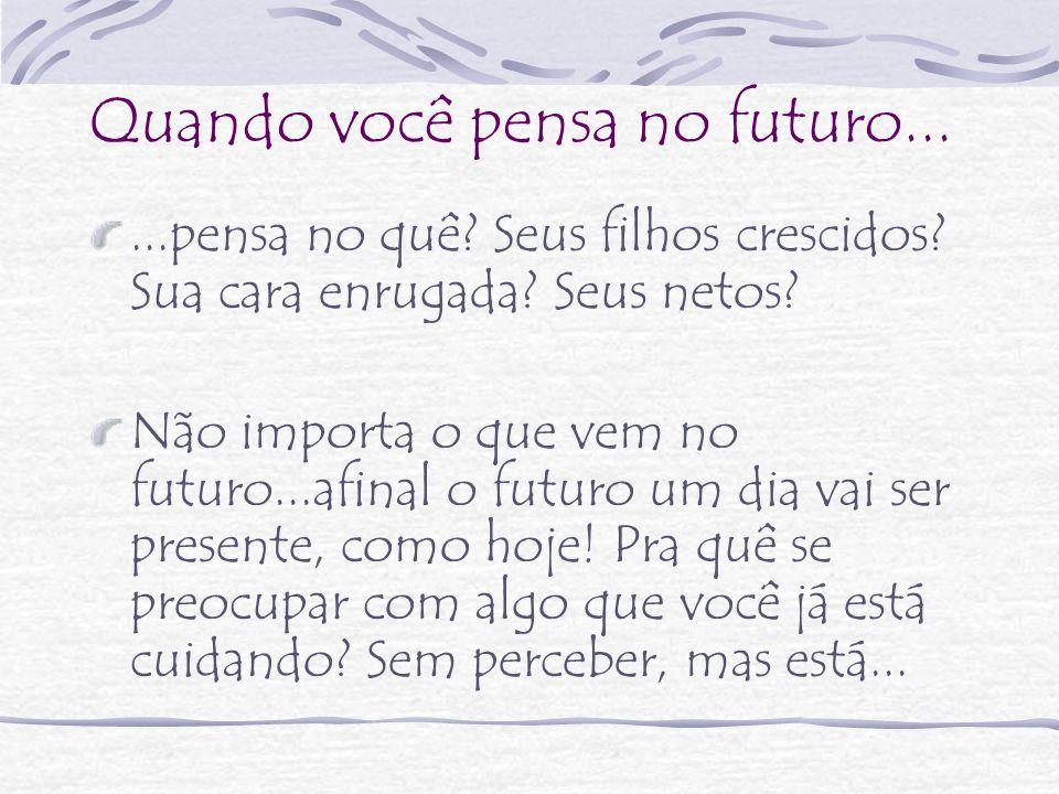 Quando você pensa no futuro......pensa no quê? Seus filhos crescidos? Sua cara enrugada? Seus netos? Não importa o que vem no futuro...afinal o futuro