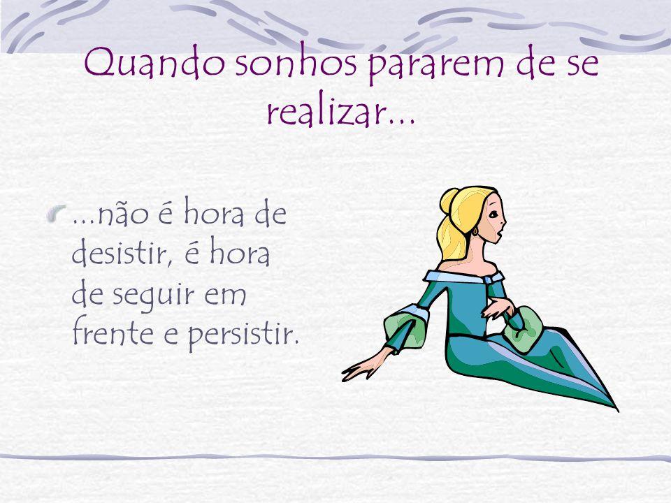 Quando sonhos pararem de se realizar......não é hora de desistir, é hora de seguir em frente e persistir.