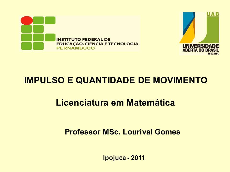 IMPULSO E QUANTIDADE DE MOVIMENTO Professor MSc. Lourival Gomes Licenciatura em Matemática Ipojuca - 2011