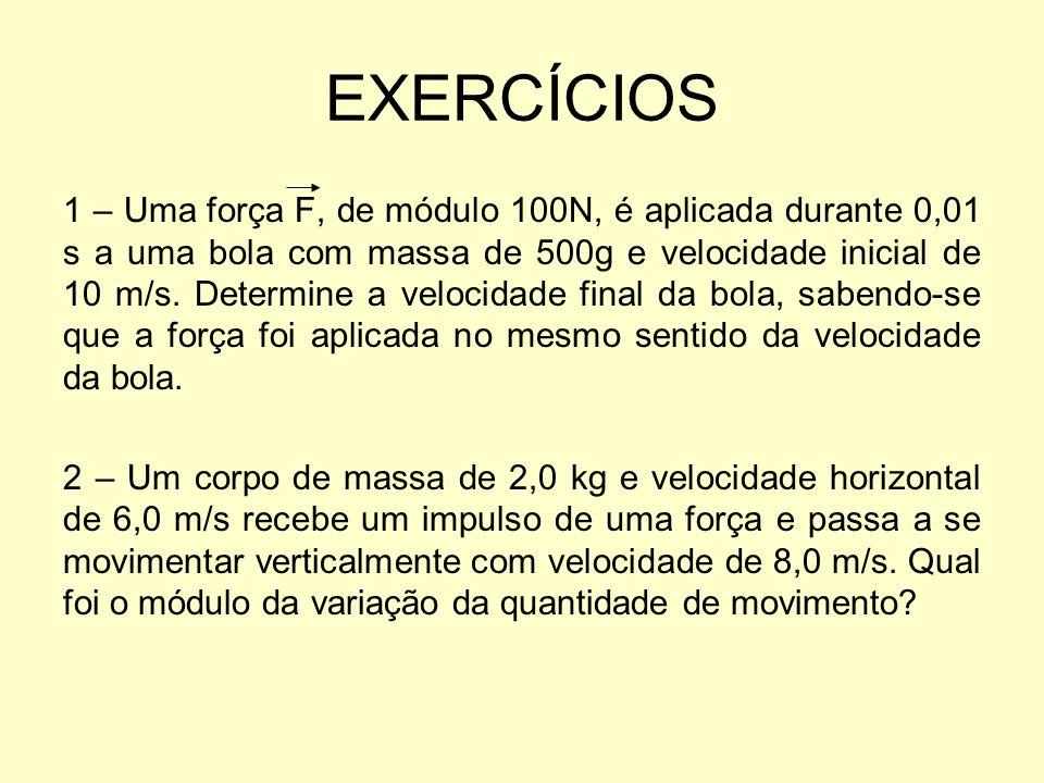 EXERCÍCIOS 1 – Uma força F, de módulo 100N, é aplicada durante 0,01 s a uma bola com massa de 500g e velocidade inicial de 10 m/s. Determine a velocid