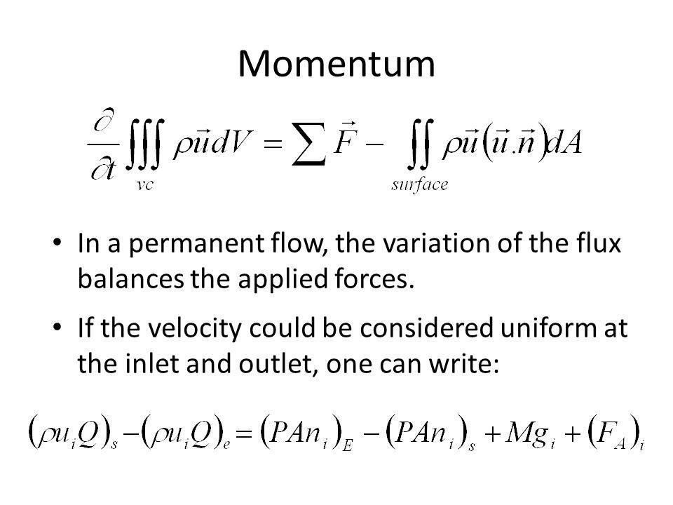 Momentum In a permanent flow, the variation of the flux balances the applied forces. If the velocity could be considered uniform at the inlet and outl
