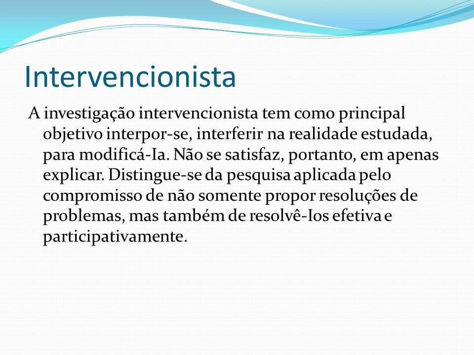 Intervencionista A investigação intervencionista tem como principal objetivo interpor-se, interferir na realidade estudada, para modificá-Ia.