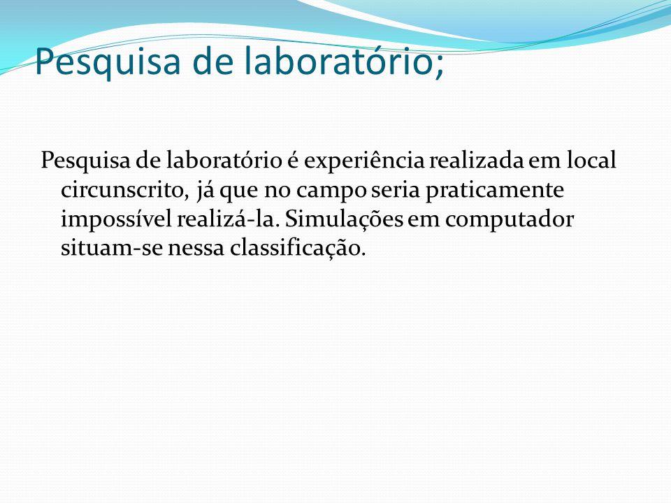 Pesquisa de laboratório; Pesquisa de laboratório é experiência realizada em local circunscrito, já que no campo seria praticamente impossível realizá-la.