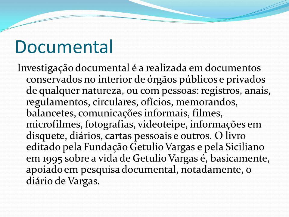 Documental Investigação documental é a realizada em documentos conservados no interior de órgãos públicos e privados de qualquer natureza, ou com pessoas: registros, anais, regulamentos, circulares, ofícios, memorandos, balancetes, comunicações informais, filmes, microfilmes, fotografias, videoteipe, informações em disquete, diários, cartas pessoais e outros.