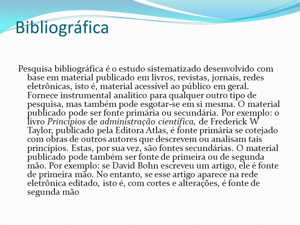 Bibliográfica Pesquisa bibliográfica é o estudo sistematizado desenvolvido com base em material publicado em livros, revistas, jornais, redes eletrônicas, isto é, material acessível ao público em geral.