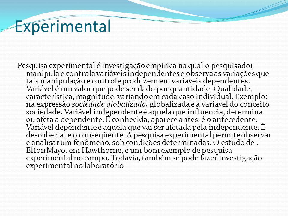 Experimental Pesquisa experimental é investigação empírica na qual o pesquisador manipula e controla variáveis independentes e observa as variações que tais manipulação e controle produzem em variáveis dependentes.