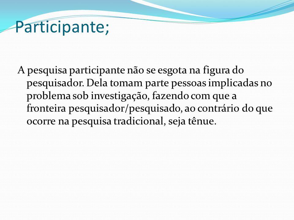 Participante; A pesquisa participante não se esgota na figura do pesquisador.