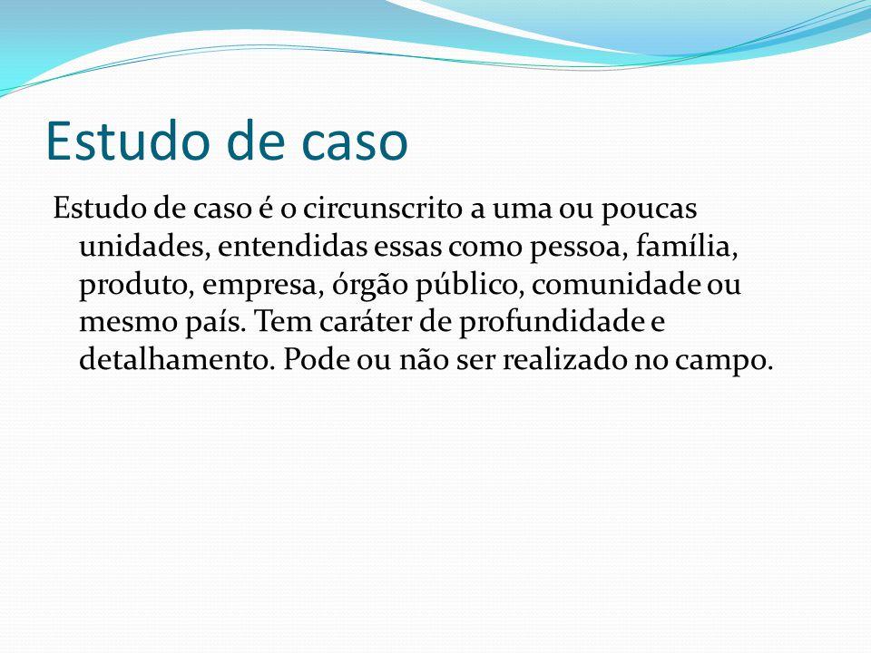 Estudo de caso Estudo de caso é o circunscrito a uma ou poucas unidades, entendidas essas como pessoa, família, produto, empresa, órgão público, comunidade ou mesmo país.