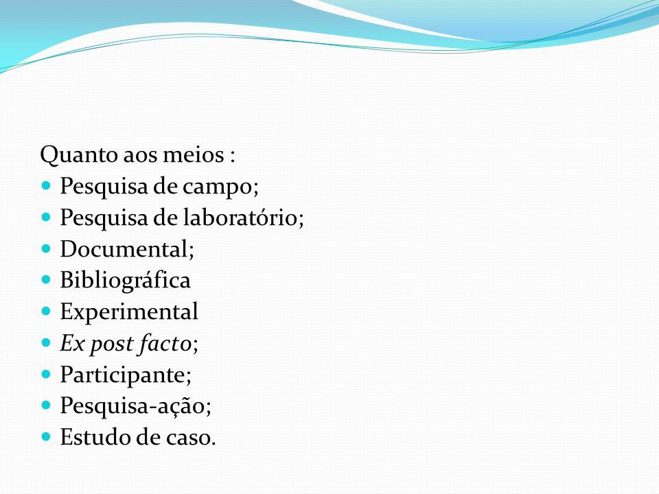 Quanto aos meios : Pesquisa de campo; Pesquisa de laboratório; Documental; Bibliográfica Experimental Ex post facto; Participante; Pesquisa-ação; Estudo de caso.