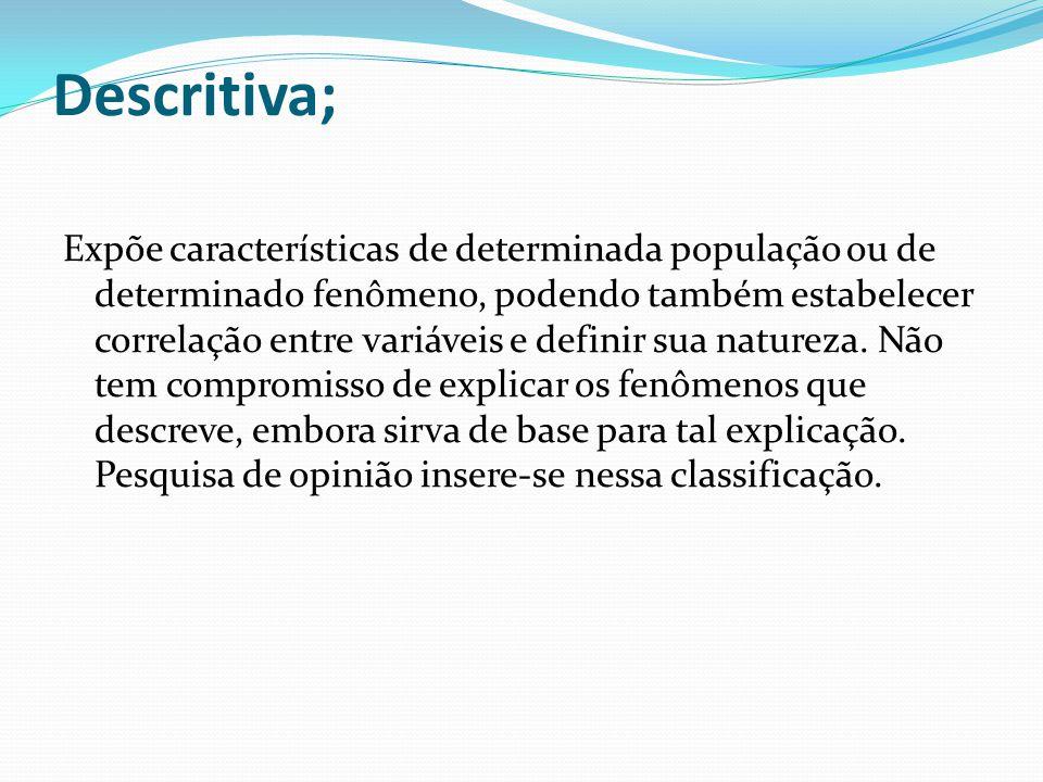 Descritiva; Expõe características de determinada população ou de determinado fenômeno, podendo também estabelecer correlação entre variáveis e definir sua natureza.