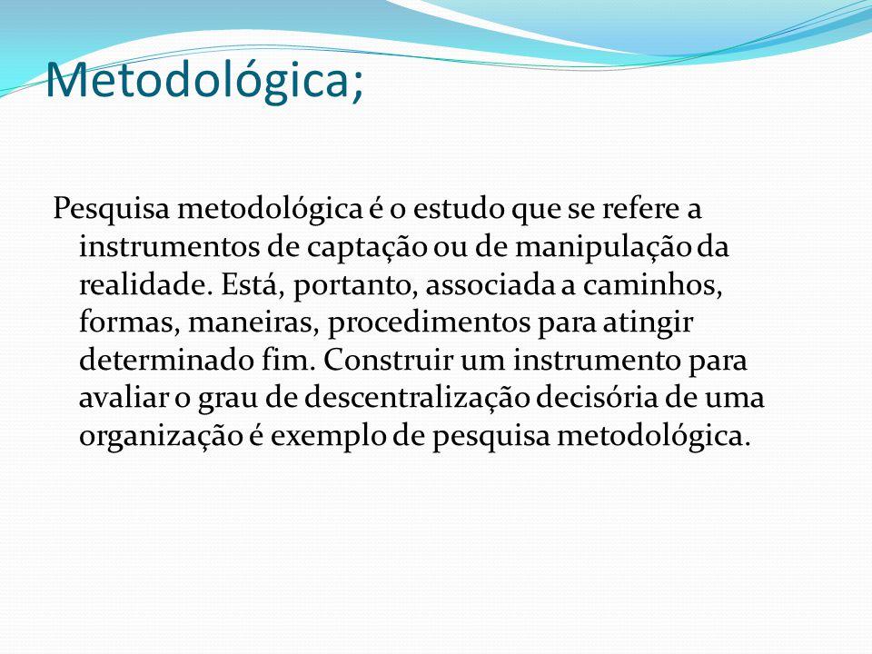Metodológica; Pesquisa metodológica é o estudo que se refere a instrumentos de captação ou de manipulação da realidade.