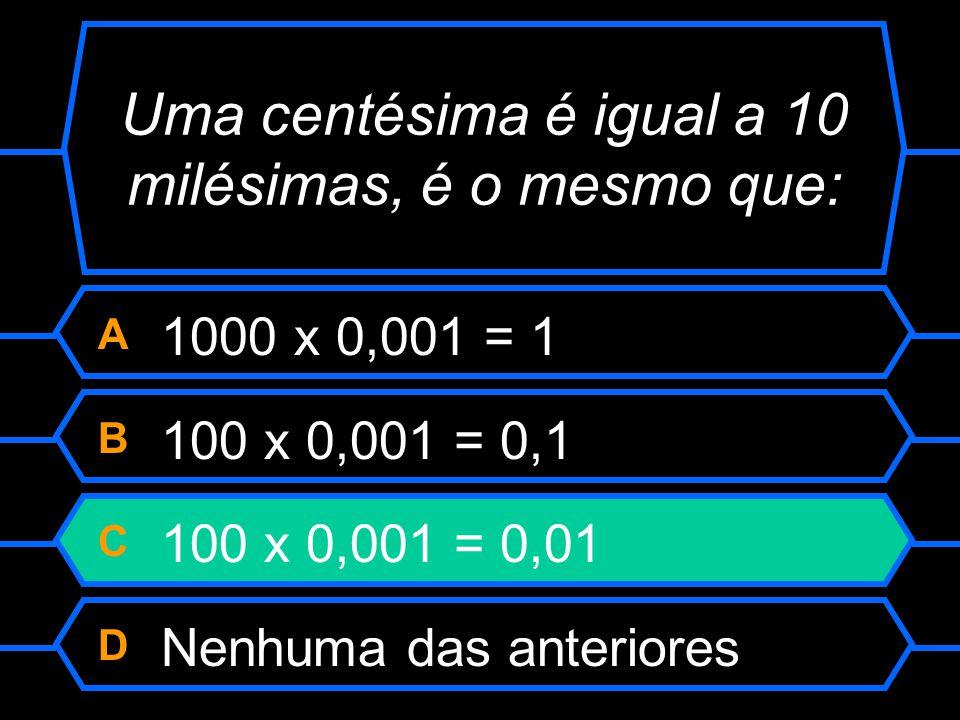 Uma centésima é igual a 10 milésimas, é o mesmo que: A 1000 x 0,001 = 1 B 100 x 0,001 = 0,1 C 100 x 0,001 = 0,01 D Nenhuma das anteriores