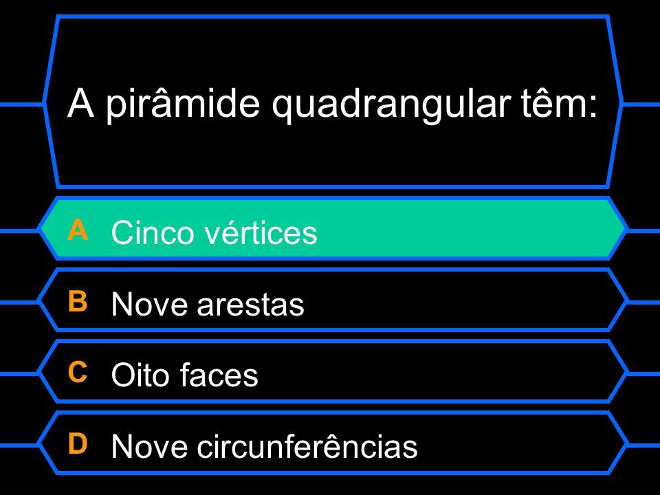 A pirâmide quadrangular têm: A Cinco vértices B Nove arestas C Oito faces D Nove circunferências