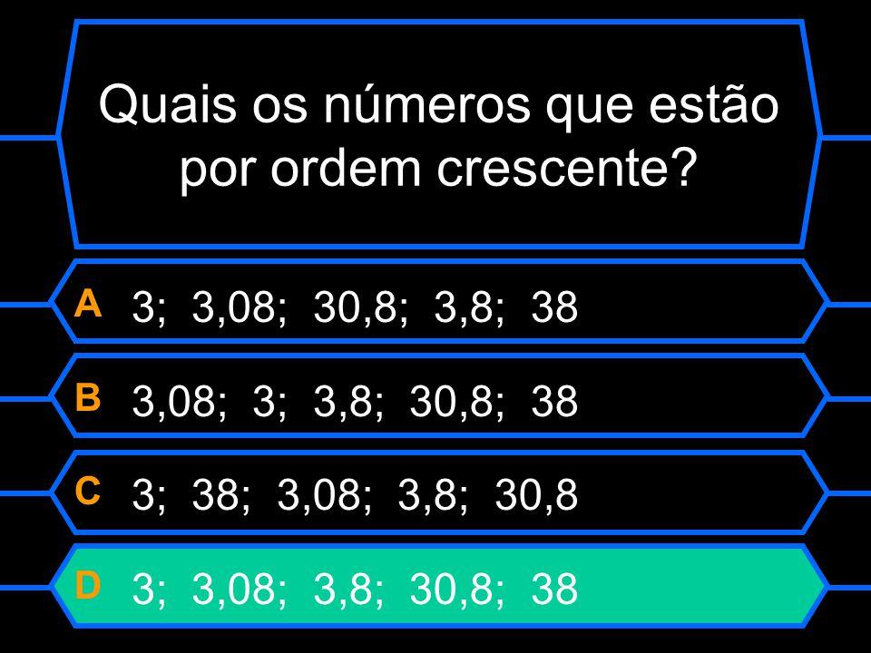 Quais os números que estão por ordem crescente? A 3; 3,08; 30,8; 3,8; 38 B 3,08; 3; 3,8; 30,8; 38 C 3; 38; 3,08; 3,8; 30,8 D 3; 3,08; 3,8; 30,8; 38