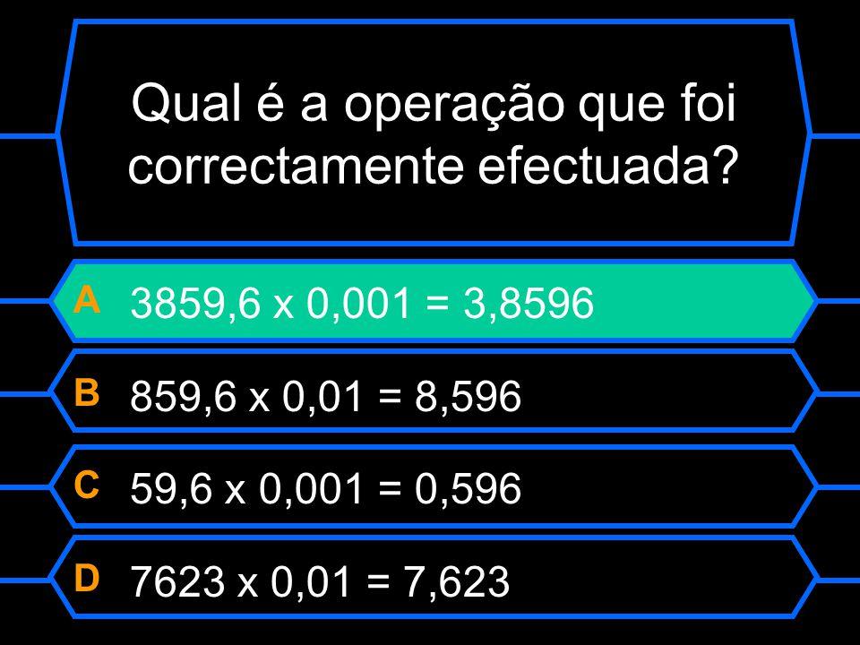 Qual é a operação que foi correctamente efectuada? A 3859,6 x 0,001 = 3,8596 B 859,6 x 0,01 = 8,596 C 59,6 x 0,001 = 0,596 D 7623 x 0,01 = 7,623