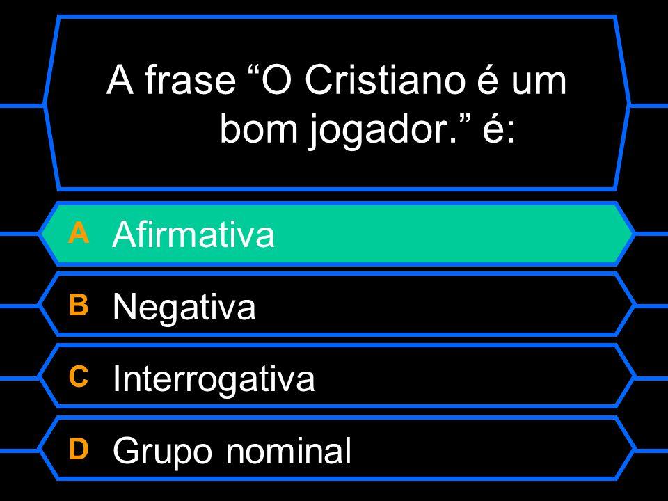"""A frase """"O Cristiano é um bom jogador."""" é: A Afirmativa B Negativa C Interrogativa D Grupo nominal"""