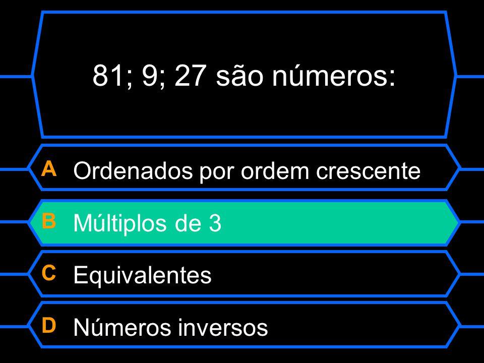 81; 9; 27 são números: A Ordenados por ordem crescente B Múltiplos de 3 C Equivalentes D Números inversos