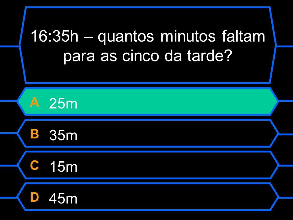 16:35h – quantos minutos faltam para as cinco da tarde? A 25m B 35m C 15m D 45m